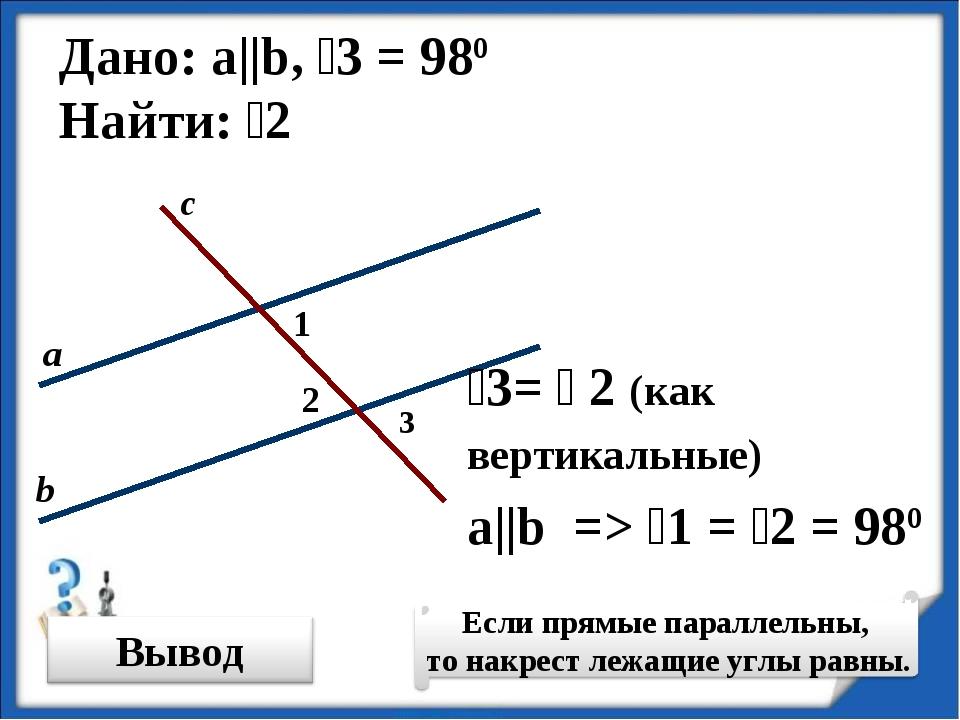 Дано: а||b, ˪3 = 980 Найти: ˪2 ˪3= ˪ 2 (как вертикальные) ˪2 a||b => ˪1 = ˪2...