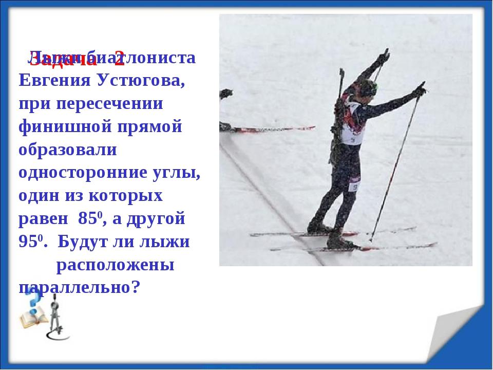 Задача 2 Лыжи биатлониста Евгения Устюгова, при пересечении финишной прямой...