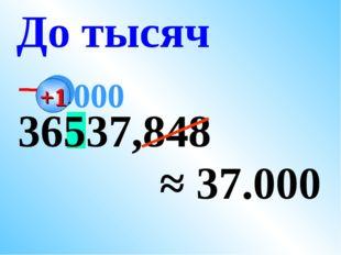 36537,848 ≈ 37.000 До тысяч 000 +1