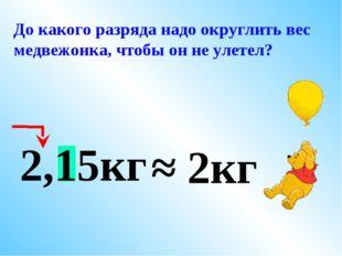До какого разряда надо округлить вес медвежонка, чтобы он не улетел? 2,15кг ≈