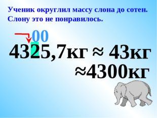 4325,7кг ≈ 43кг 00 Ученик округлил массу слона до сотен. Слону это не понрави