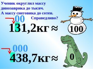 438,7кг ≈ 000 Ученик округлил массу динозаврика до тысяч. А массу снеговика д