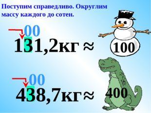 ≈ 00 Поступим справедливо. Округлим массу каждого до сотен. 400 131,2кг ≈ 100