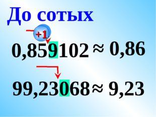 0,859102 ≈ 0,86 99,23068 ≈ 9,23 До сотых +1