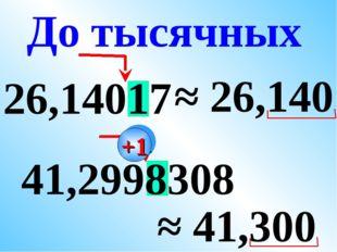 26,14017 ≈ 26,140 41,2998308 ≈ 41,300 До тысячных +1