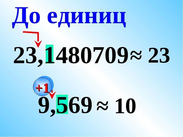 23,1480709 ≈ 23 9,569 ≈ 10 До единиц +1