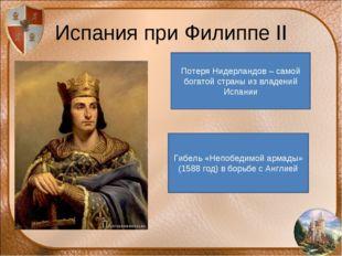 Испания при Филиппе II Потеря Нидерландов – самой богатой страны из владений