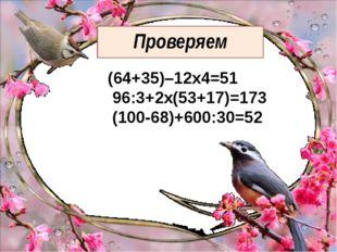Проверяем (64+35)–12х4=51 96:3+2х(53+17)=173 (100-68)+600:30=52
