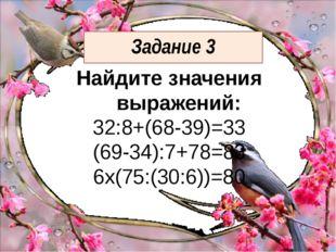 Задание 3 Найдите значения выражений: 32:8+(68-39)=33 (69-34):7+78=83 6х(75:(