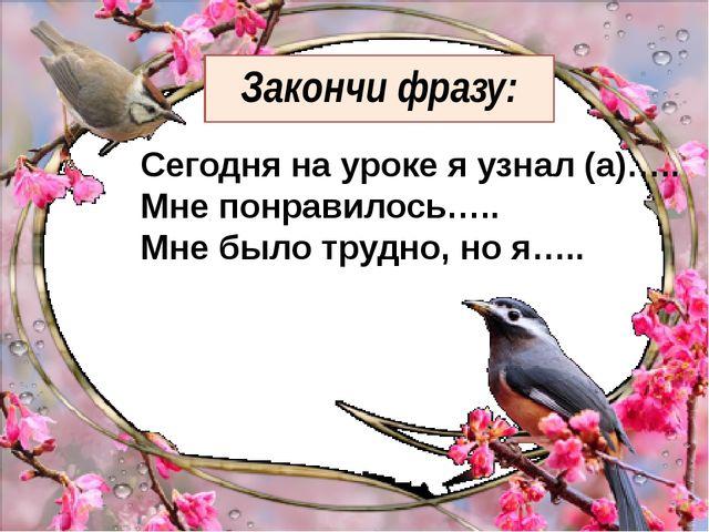 Закончи фразу: Сегодня на уроке я узнал (а)….. Мне понравилось….. Мне было тр...