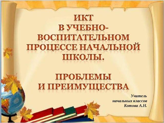 Учитель начальных классов Котова А.Н.