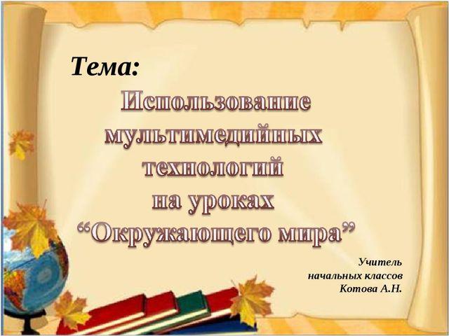 Тема: Учитель начальных классов Котова А.Н.