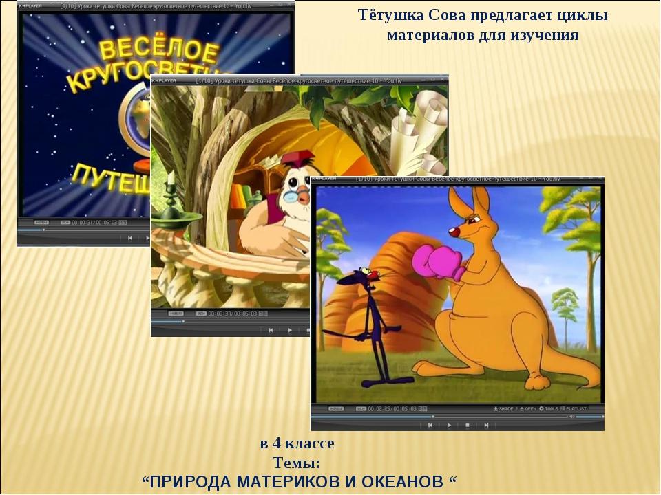 """в 4 классе Темы: """"ПРИРОДА МАТЕРИКОВ И ОКЕАНОВ """" Тётушка Сова предлагает циклы..."""