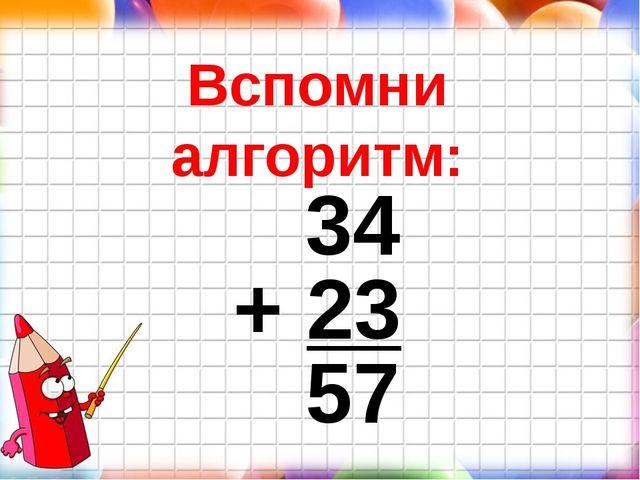 Вспомни алгоритм: 34 + 23 57