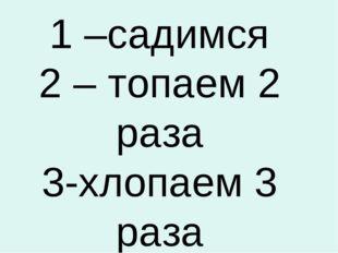 1 –садимся 2 – топаем 2 раза 3-хлопаем 3 раза