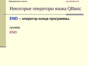 Некоторые операторы языка QBasic END – оператор конца программы. пример: END