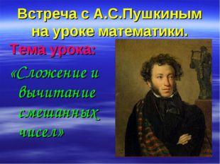 Встреча с А.С.Пушкиным на уроке математики. Тема урока: «Сложение и вычитание