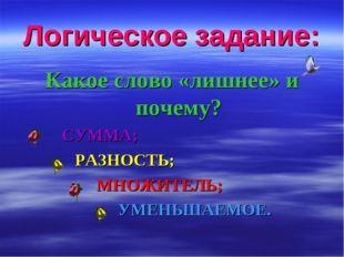 Логическое задание: Какое слово «лишнее» и почему? СУММА; РАЗНОСТЬ; МНОЖИТЕЛЬ