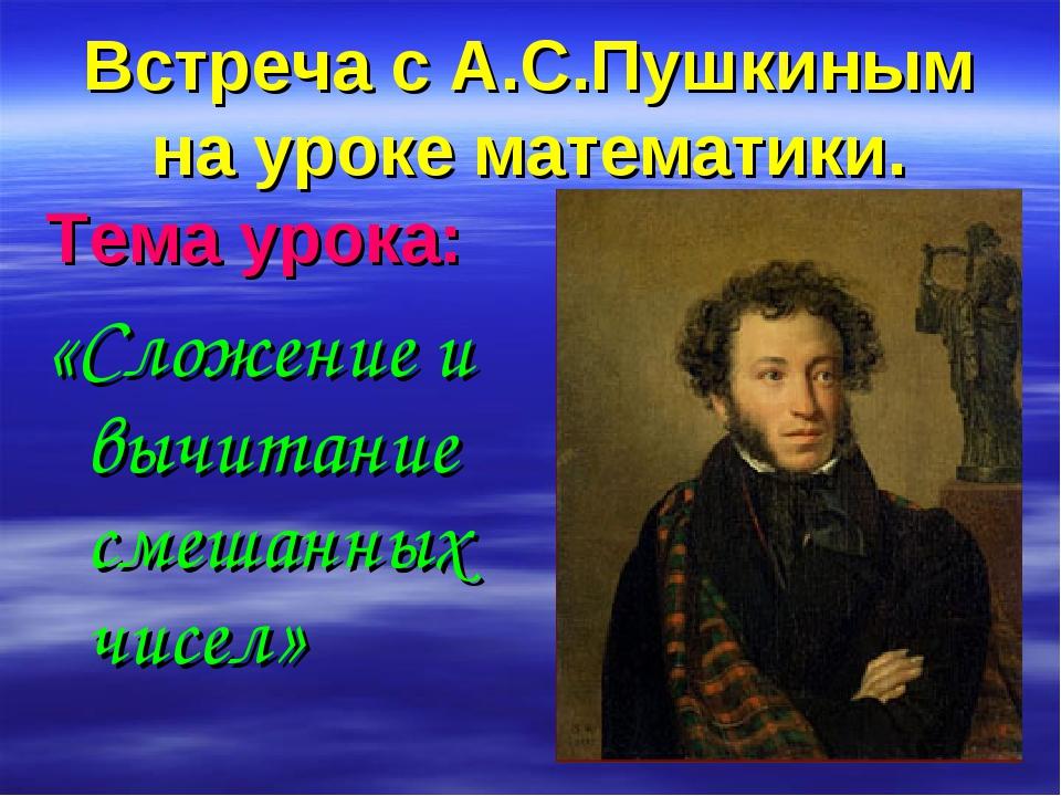 Встреча с А.С.Пушкиным на уроке математики. Тема урока: «Сложение и вычитание...