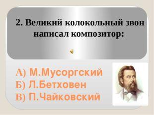 А) М.Мусоргский Б) Л.Бетховен В) П.Чайковский 2. Великий колокольный звон на