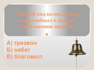 3.Какой вид колокольного звона сообщал о пожаре, приближении врагов? А) трез