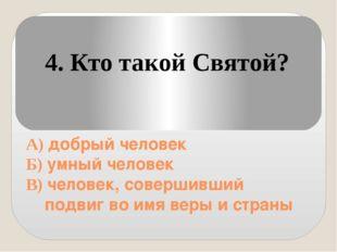 А) добрый человек Б) умный человек В) человек, совершивший подвиг во имя вер