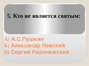 А) А.С.Пушкин Б) Александр Невский В) Сергий Радонежский 5. Кто не является