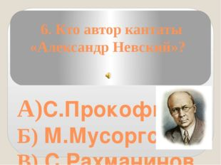 6. Кто автор кантаты «Александр Невский»? А)С.Прокофьев Б) М.Мусоргский В) С