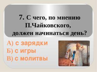 А) с зарядки Б) с игры В) с молитвы 7. С чего, по мнению П.Чайковского, долж