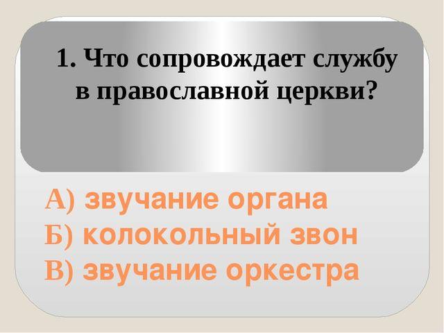 А) звучание органа Б) колокольный звон В) звучание оркестра 1. Что сопровожд...