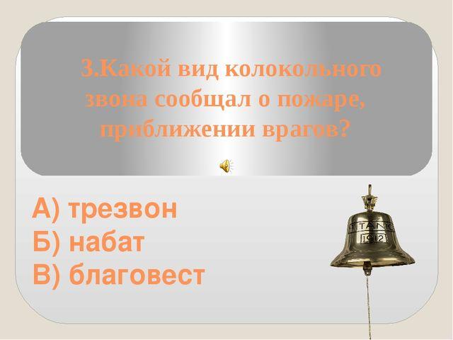 3.Какой вид колокольного звона сообщал о пожаре, приближении врагов? А) трез...