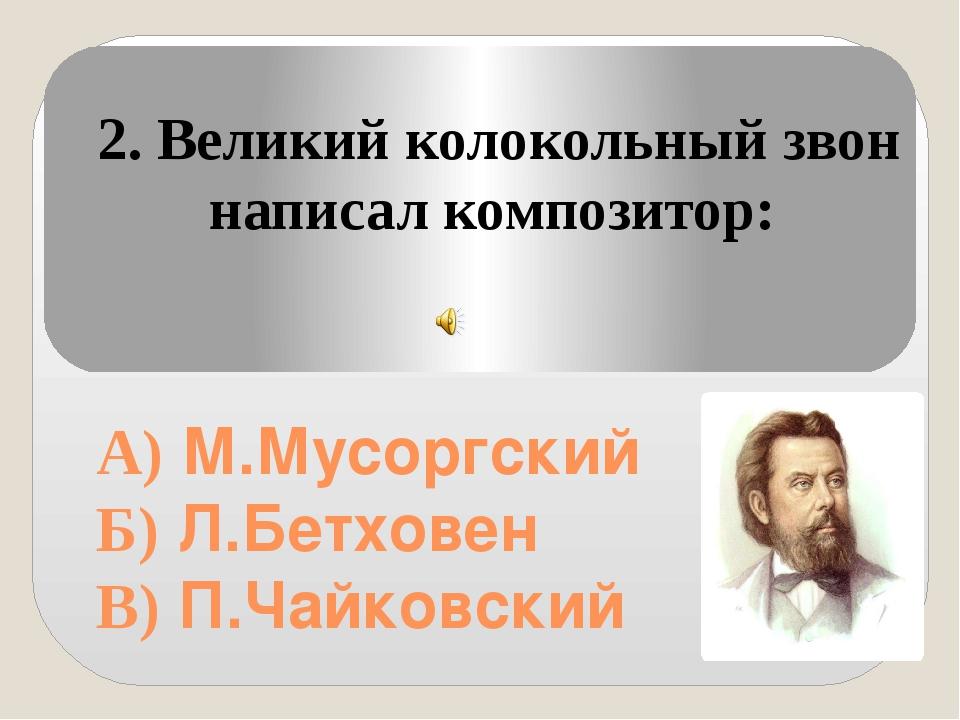 А) М.Мусоргский Б) Л.Бетховен В) П.Чайковский 2. Великий колокольный звон на...