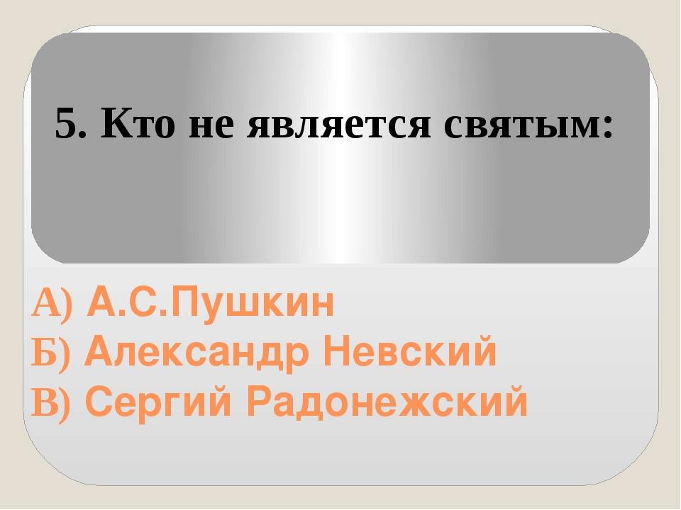 А) А.С.Пушкин Б) Александр Невский В) Сергий Радонежский 5. Кто не является...
