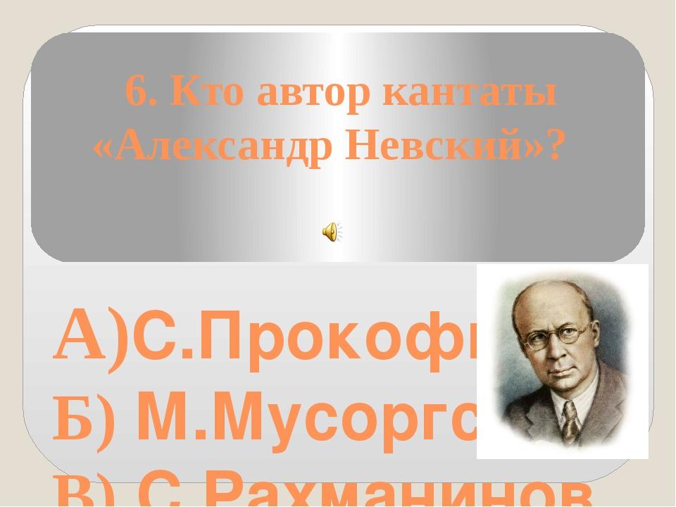 6. Кто автор кантаты «Александр Невский»? А)С.Прокофьев Б) М.Мусоргский В) С...