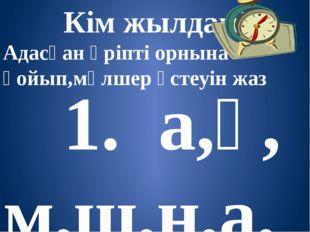 Кім жылдам? Адасқан әріпті орнына қойып,мөлшер үстеуін жаз 1. а,ұ, м,ш,н,а,м