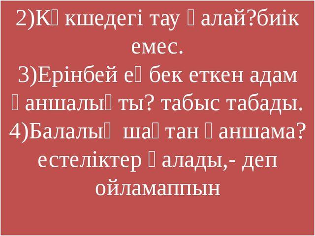 2)Көкшедегі тау қалай?биік емес. 3)Ерінбей еңбек еткен адам қаншалықты? табыс...