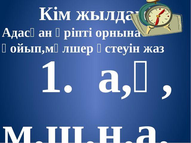 Кім жылдам? Адасқан әріпті орнына қойып,мөлшер үстеуін жаз 1. а,ұ, м,ш,н,а,м...