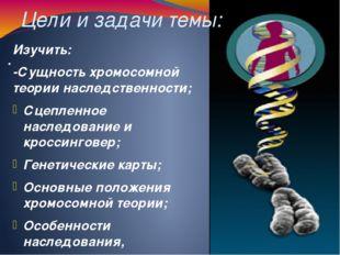 Цели и задачи темы: . Изучить: -Сущность хромосомной теории наследственности;