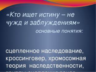 «Кто ищет истину – не чужд и заблуждениям» основные понятия: сцепленное насле