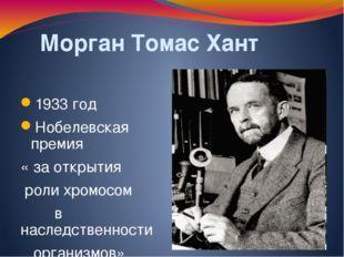 Морган Томас Хант 1933 год Нобелевская премия « за открытия роли хромосом в