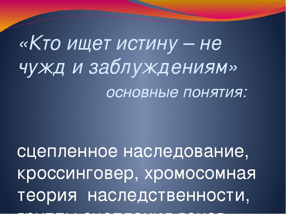 «Кто ищет истину – не чужд и заблуждениям» основные понятия: сцепленное насле...