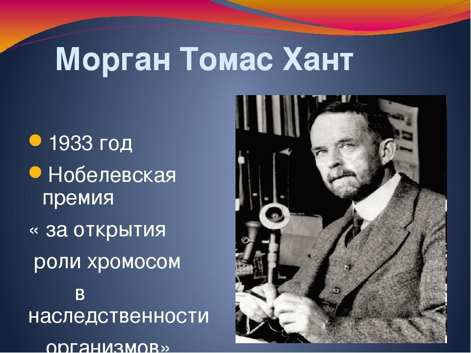 Морган Томас Хант 1933 год Нобелевская премия « за открытия роли хромосом в...
