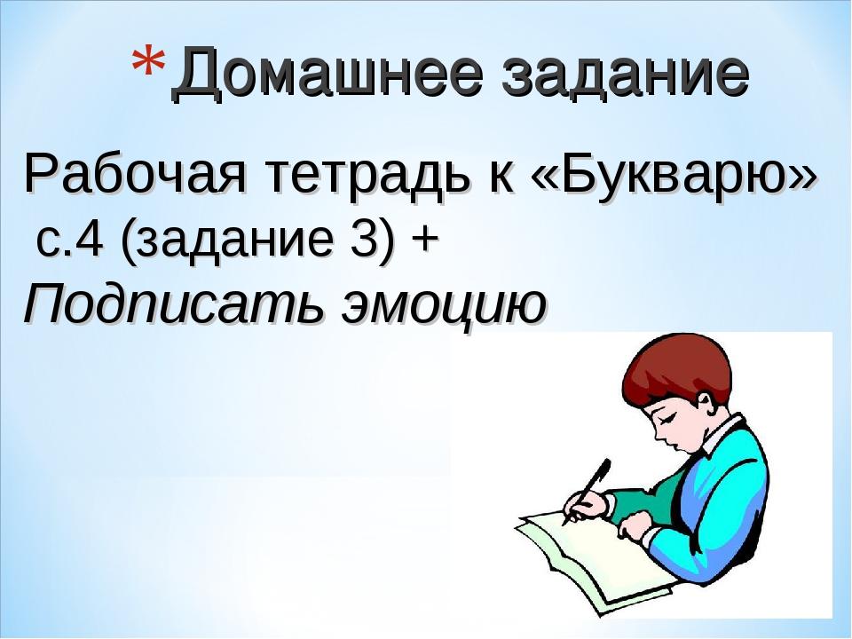 Домашнее задание Рабочая тетрадь к «Букварю» с.4 (задание 3) + Подписать эмоцию