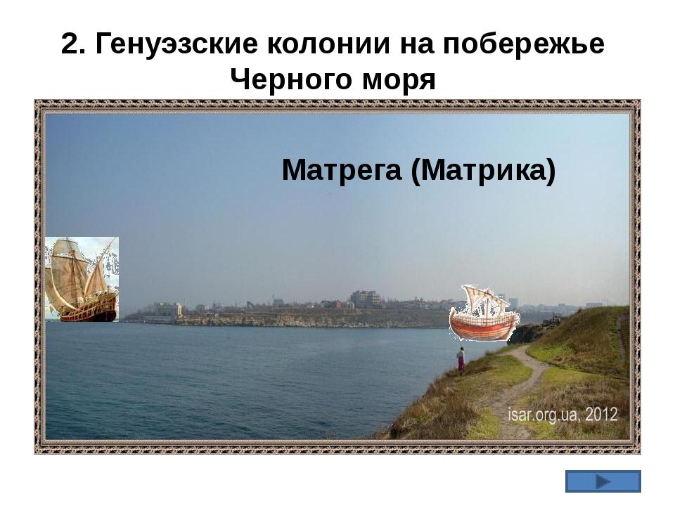 2. Генуэзские колонии на побережье Черного моря Матрега (Матрика)