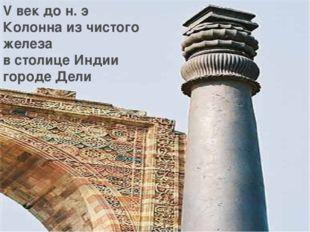 V век до н. э Колонна из чистого железа в столице Индии городе Дели