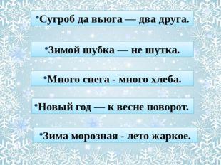 Сугроб да вьюга — два друга. Зимой шубка — не шутка. Много снега - много хлеб