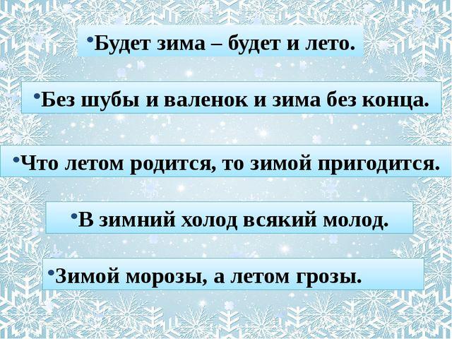 Будет зима – будет и лето. Без шубы и валенок и зима без конца. Что летом род...