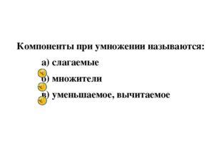 Компоненты при умножении называются: а) слагаемые б) множители в) уменьшаемо