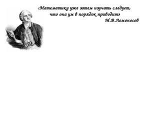 «Математику уже затем изучать следует, что она ум в порядок приводит» М.В.Лом