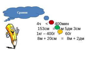 Сравни 4ч < 400мин 153см = 1м 5дм 3см 1кг – 400г > 60г 8м + 20см = 8м + 2дм
